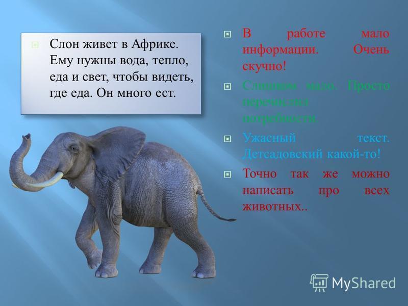 Слон живет в Африке. Ему нужны вода, тепло, еда и свет, чтобы видеть, где еда. Он много ест. В работе мало информации. Очень скучно ! Слишком мало. Просто перечислил потребности. Ужасный текст. Детсадовский какой - то ! Точно так же можно написать пр