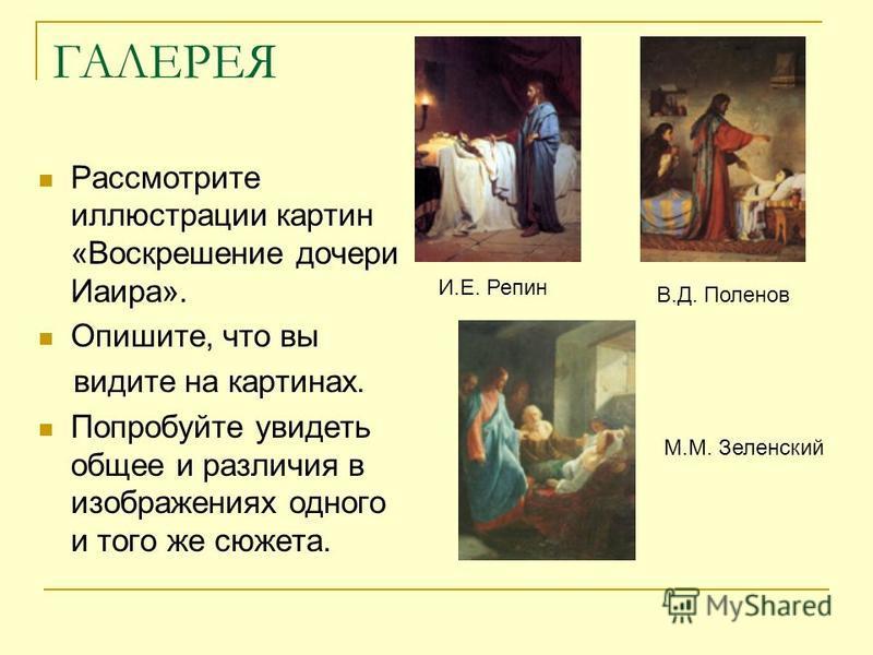 ГАЛЕРЕЯ Рассмотрите иллюстрации картин «Воскрешение дочери Иаира». Опишите, что вы видите на картинах. Попробуйте увидеть общее и различия в изображениях одного и того же сюжета. И.Е. Репин В.Д. Поленов М.М. Зеленский