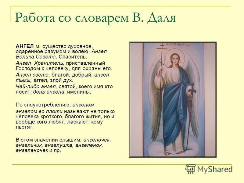 Работа со словарем В. Даля АНГЕЛ м. существо духовное, одаренное разумом и волею. Ангел Велика Совета, Спаситель. Ангел Хранитель, приставленный Господом к человеку, для охраны его. Ангел света, благой, добрый; ангел тьмы, аггел, злой дух. Чей-либо а