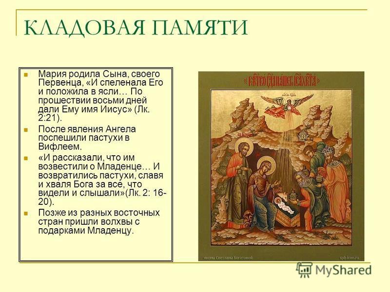 КЛАДОВАЯ ПАМЯТИ Мария родила Сына, своего Первенца, «И спеленала Его и положила в ясли… По прошествии восьми дней дали Ему имя Иисус» (Лк. 2:21). После явления Ангела поспешили пастухи в Вифлеем. «И рассказали, что им возвестили о Младенце… И возврат
