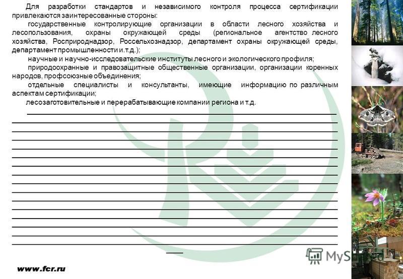 Для разработки стандартов и независимого контроля процесса сертификации привлекаются заинтересованные стороны: государственные контролирующие организации в области лесного хозяйства и лесопользования, охраны окружающей среды (региональное агентство л