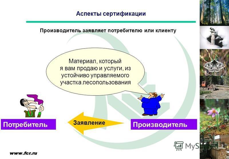 Производитель заявляет потребителю или клиенту Производитель Потребитель Материал, который я вам продаю и услуги, из устойчиво управляемого участка лесопользования Заявление Аспекты сертификации