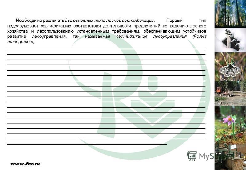 Необходимо различать два основных типа лесной сертификации. Первый тип подразумевает сертификацию соответствия деятельности предприятий по ведению лесного хозяйства и лесопользованию установленным требованиям, обеспечивающим устойчивое развитие лесоу