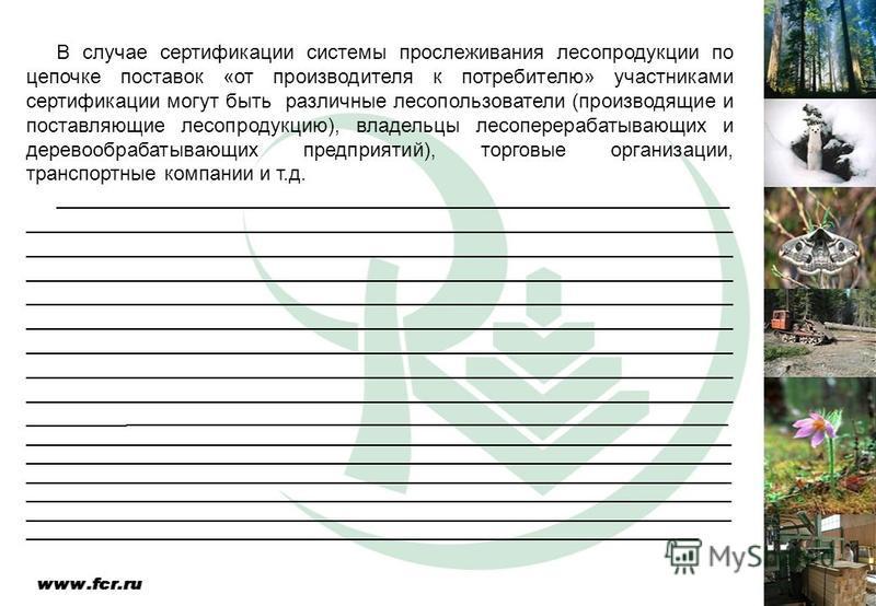 В случае сертификации системы прослеживания лесопродукции по цепочке поставок «от производителя к потребителю» участниками сертификации могут быть различные лесопользователи (производящие и поставляющие лесопродукцию), владельцы лесоперерабатывающих