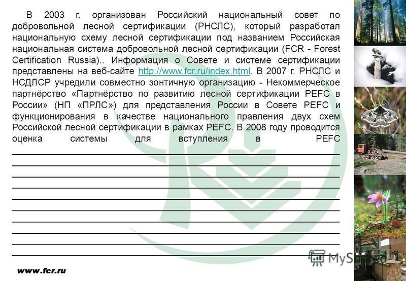 В 2003 г. организован Российский национальный совет по добровольной лесной сертификации (РНСЛС), который разработал национальную схему лесной сертификации под названием Российская национальная система добровольной лесной сертификации (FCR - Forest Ce