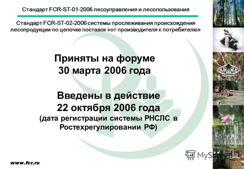 Стандарт FCR-ST-01-2006 лесоуправления и лесопользования Стандарт FCR-ST-02-2006 системы прослеживания происхождения лесопродукции по цепочке поставок «от производителя к потребителю» Приняты на форуме 30 марта 2006 года Введены в действие 22 октября