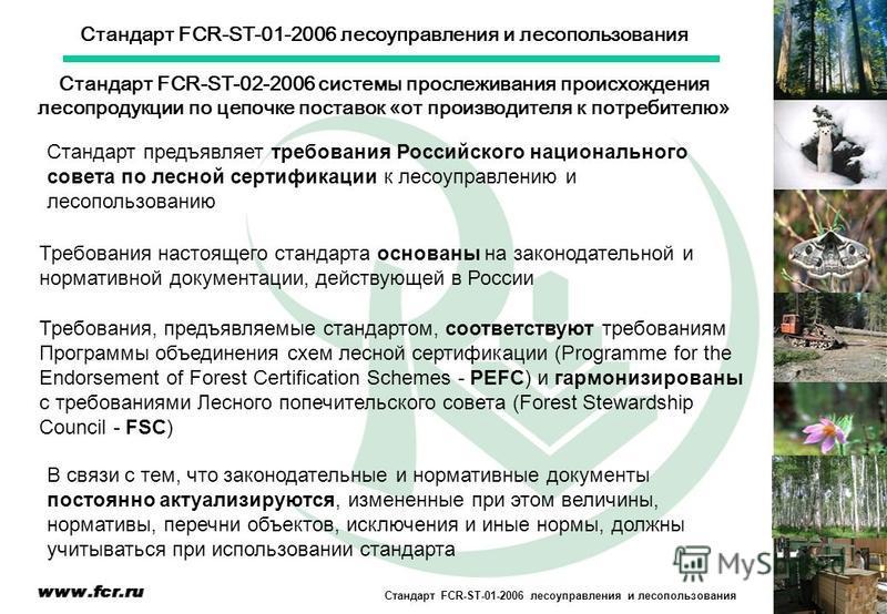 Стандарт FCR-ST-01-2006 лесоуправления и лесопользования Стандарт предъявляет требования Российского национального совета по лесной сертификации к лесоуправлению и лесопользованию Требования, предъявляемые стандартом, соответствуют требованиям Програ