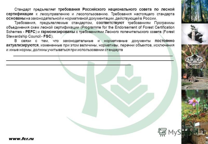 Стандарт предъявляет требования Российского национального совета по лесной сертификации к лесоуправлению и лесопользованию. Требования настоящего стандарта основаны на законодательной и нормативной документации, действующей в России. Требования, пред