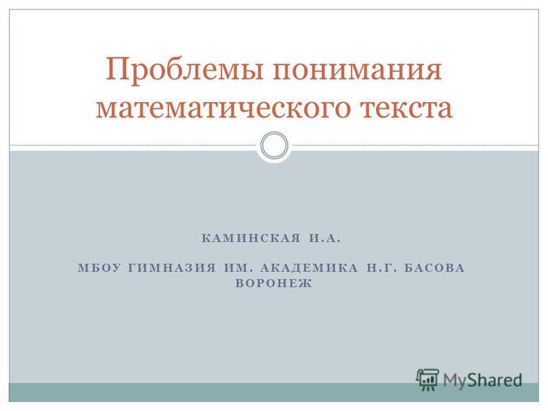 КАМИНСКАЯ И.А. МБОУ ГИМНАЗИЯ ИМ. АКАДЕМИКА Н.Г. БАСОВА ВОРОНЕЖ Проблемы понимания математического текста