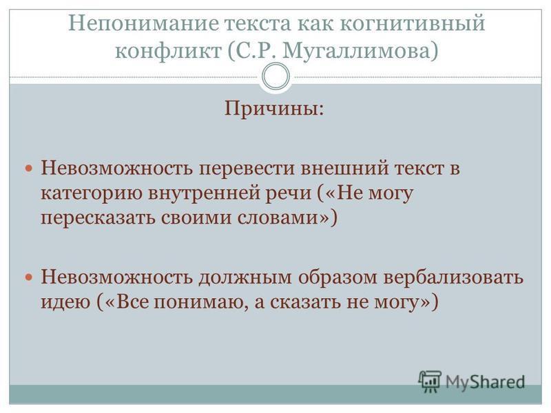 Непонимание текста как когнитивный конфликт (С.Р. Мугаллимова) Причины: Невозможность перевести внешний текст в категорию внутренней речи («Не могу пересказать своими словами») Невозможность должным образом вербализовать идею («Все понимаю, а сказать