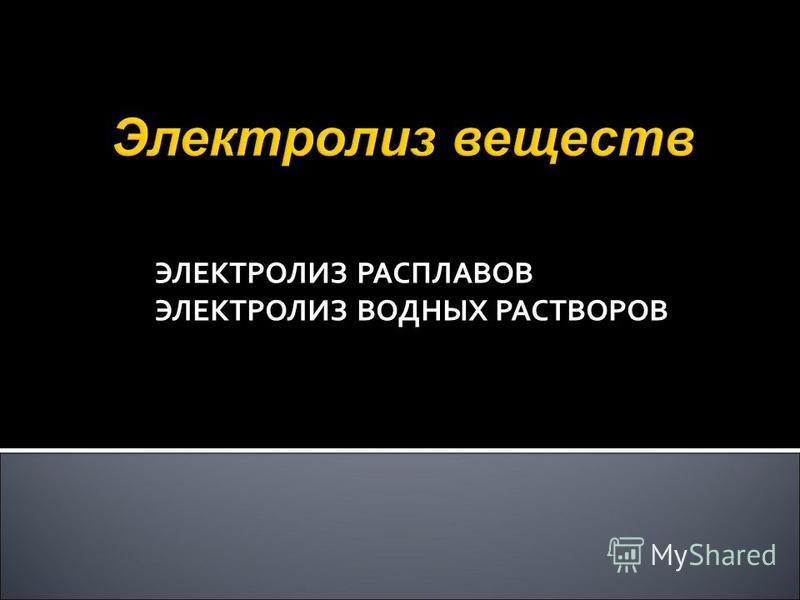 ЭЛЕКТРОЛИЗ РАСПЛАВОВ ЭЛЕКТРОЛИЗ ВОДНЫХ РАСТВОРОВ