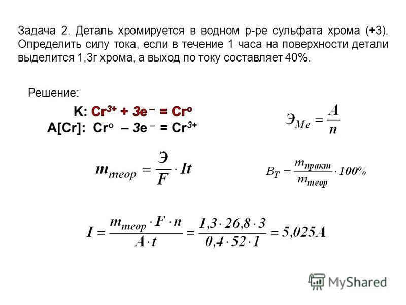 Задача 2. Деталь хромируется в водном р-ре сульфата хрома (+3). Определить силу тока, если в течение 1 часа на поверхности детали выделится 1,3 г хрома, а выход по току составляет 40%. A[Cr]: Cr о – 3 е – = Cr 3+ Решение: