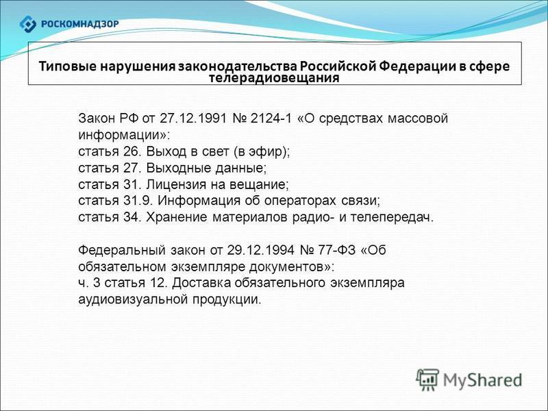 Типовые нарушения законодательства Российской Федерации в сфере телерадиовещания Закон РФ от 27.12.1991 2124-1 «О средствах массовой информации»: статья 26. Выход в свет (в эфир); статья 27. Выходные данные; статья 31. Лицензия на вещание; статья 31.