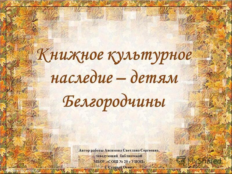Автор работы Ансимова Светлана Сергеевна, заведующий библиотекой МБОУ «СОШ 20 с УИОП» г. Старый Оскол
