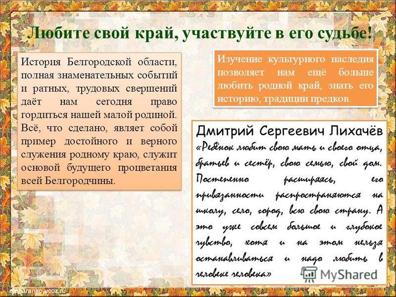 Любите свой край, участвуйте в его судьбе! История Белгородской области, полная знаменательных событий и ратных, трудовых свершений даёт нам сегодня право гордиться нашей малой родиной. Всё, что сделано, являет собой пример достойного и верного служе
