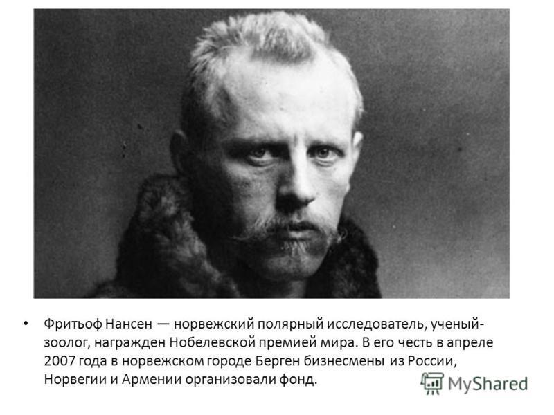 Фритьоф Нансен норвежский полярный исследователь, ученый- зоолог, награжден Нобелевской премией мира. В его честь в апреле 2007 года в норвежском городе Берген бизнесмены из России, Норвегии и Армении организовали фонд.