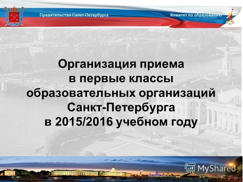 Правительство Санкт-Петербурга Комитет по образованию Организация приема в первые классы образовательных организаций Санкт-Петербурга в 2015/2016 учебном году