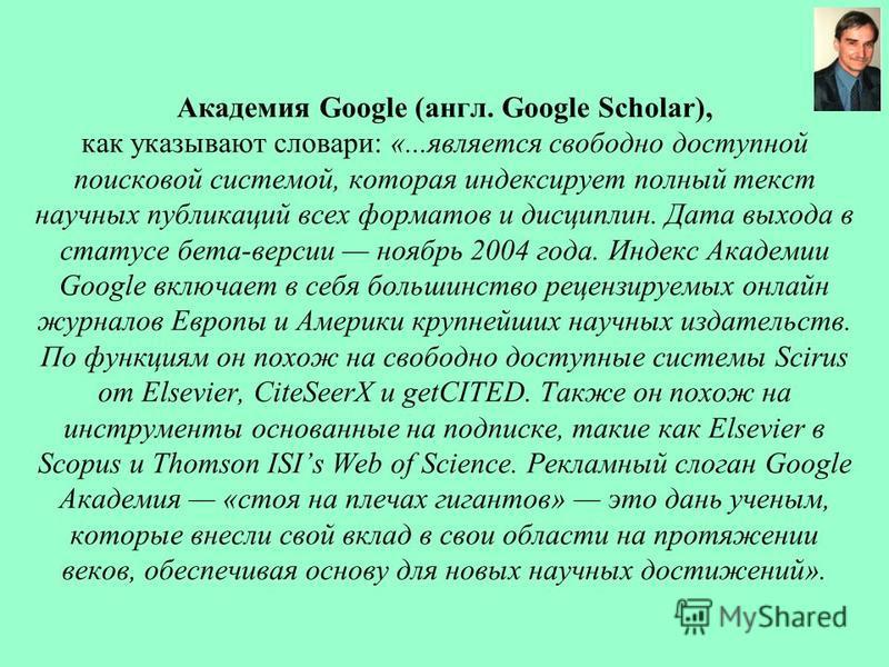 Академия Google (англ. Google Scholar), как указывают словари: «...является свободно доступной поисковой системой, которая индексирует полный текст научных публикаций всех форматов и дисциплин. Дата выхода в статусе бета-версии ноябрь 2004 года. Инде