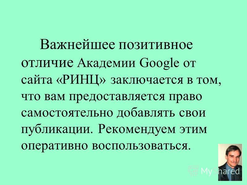 Важнейшее позитивное отличие Академии Google от сайта «РИНЦ» заключается в том, что вам предоставляется право самостоятельно добавлять свои публикации. Рекомендуем этим оперативно воспользоваться.