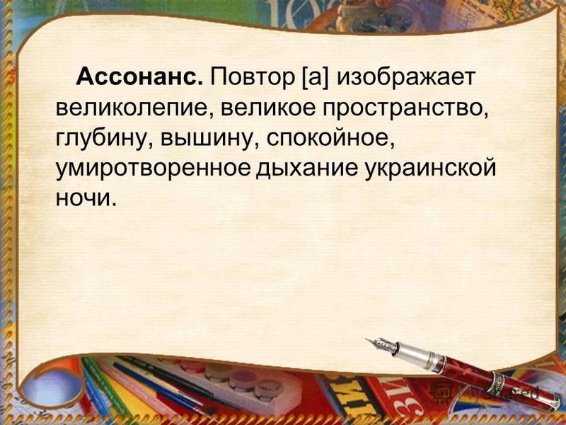 Ассонанс. Повтор [а] изображает великолепие, великое просутранство, глубину, вышину, спокойное, умиротворенное дыхание украинской ночи.