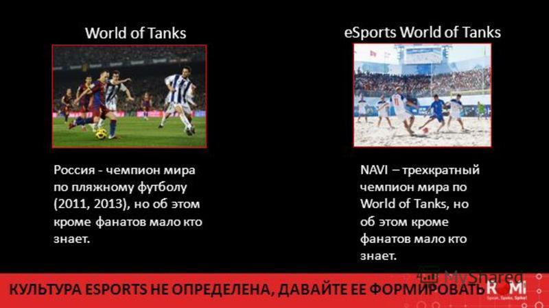 World of Tanks eSports World of Tanks КУЛЬТУРА ESPORTS НЕ ОПРЕДЕЛЕНА, ДАВАЙТЕ ЕЕ ФОРМИРОВАТЬ Россия - чемпион мира по пляжному футболу (2011, 2013), но об этом кроме фанатов мало кто знает. NAVI – трехкратный чемпион мира по World of Tanks, но об это