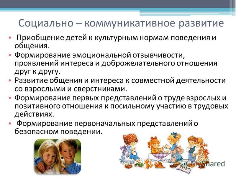 Социально – коммуникативное развитие Приобщение детей к культурным нормам поведения и общения. Формирование эмоциональной отзывчивости, проявлений интереса и доброжелательного отношения друг к другу. Развитие общения и интереса к совместной деятельно
