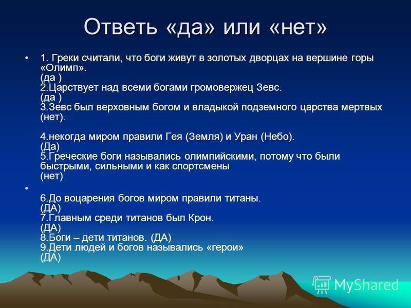 Ответь «да» или «нет» 1. Греки считали, что боги живут в золотых дворцах на вершине горы «Олимп». (да ) 2. Царствует над всеми богами громовержец Зевс. (да ) 3. Зевс был верховным богом и владыкой подземного царства мертвых (нет). 4. некогда миром пр