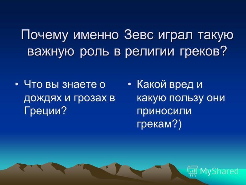 Почему именно Зевс играл такую важную роль в религии греков? Что вы знаете о дождях и грозах в Греции? Какой вред и какую пользу они приносили грекам?)