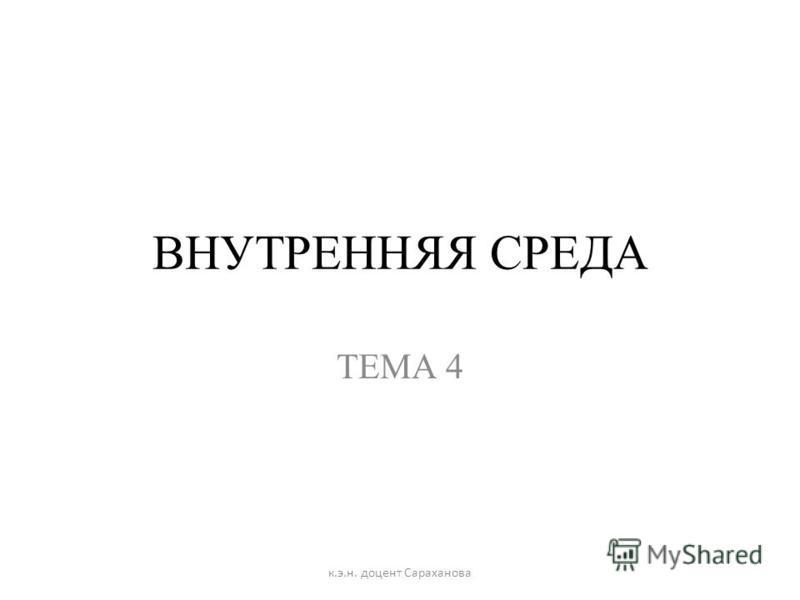 ВНУТРЕННЯЯ СРЕДА ТЕМА 4 к.э.н. доцент Сараханова