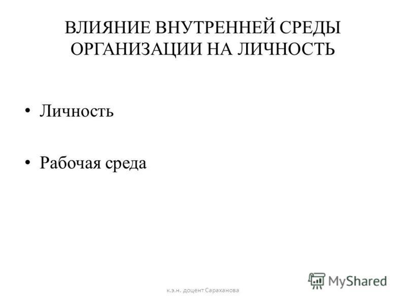 ВЛИЯНИЕ ВНУТРЕННЕЙ СРЕДЫ ОРГАНИЗАЦИИ НА ЛИЧНОСТЬ Личность Рабочая среда к.э.н. доцент Сараханова
