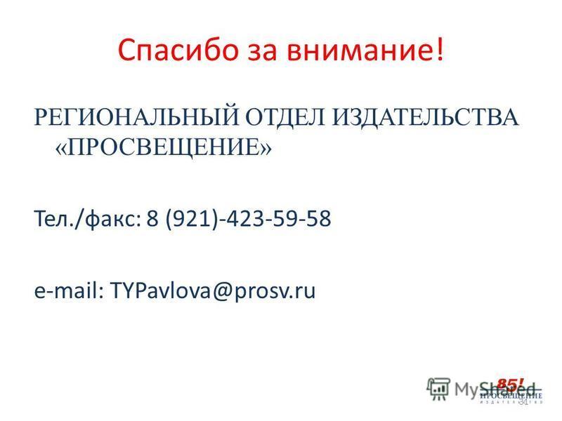 Спасибо за внимание! РЕГИОНАЛЬНЫЙ ОТДЕЛ ИЗДАТЕЛЬСТВА «ПРОСВЕЩЕНИЕ» Тел./факс: 8 (921)-423-59-58 e-mail: TYPavlova@prosv.ru 31