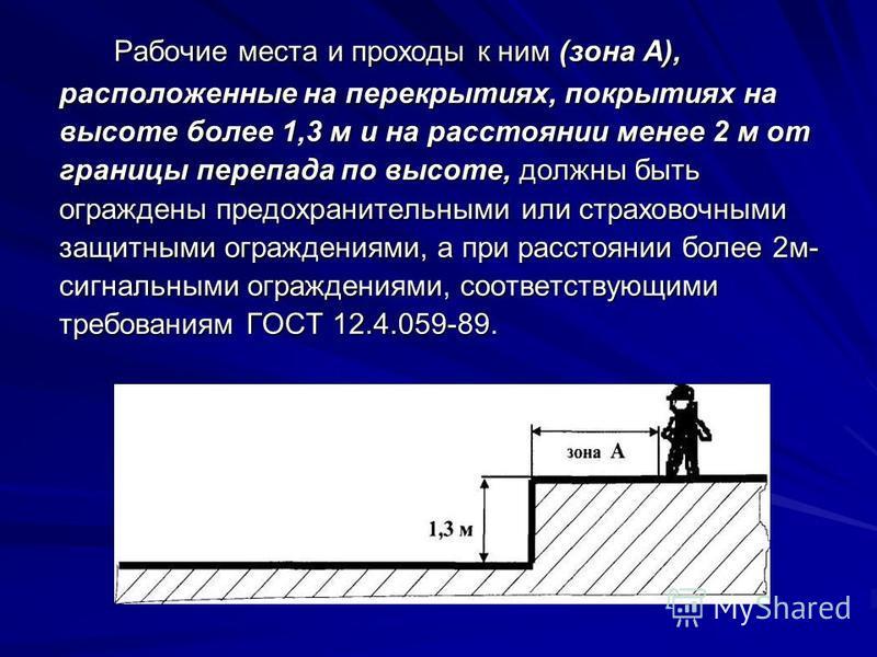 Рабочие места и проходы к ним (зона А), расположенные на перекрытиях, покрытиях на высоте более 1,3 м и на расстоянии менее 2 м от границы перепада по высоте, должны быть ограждены предохранительными или страховочными защитными ограждениями, а при ра
