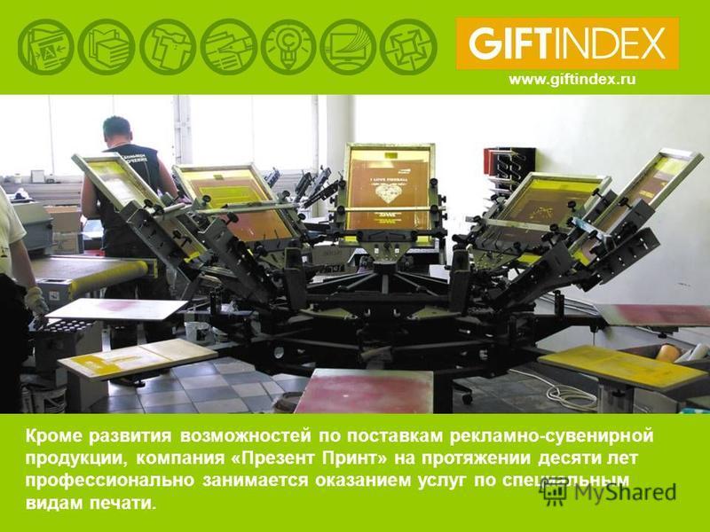 www.giftindex.ru Кроме развития возможностей по поставкам рекламно-сувенирной продукции, компания «Презент Принт» на протяжении десяти лет профессионально занимается оказанием услуг по специальным видам печати.
