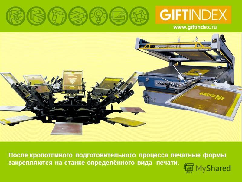 www.giftindex.ru После кропотливого подготовительного процесса печатные формы закрепляются на станке определённого вида печати.