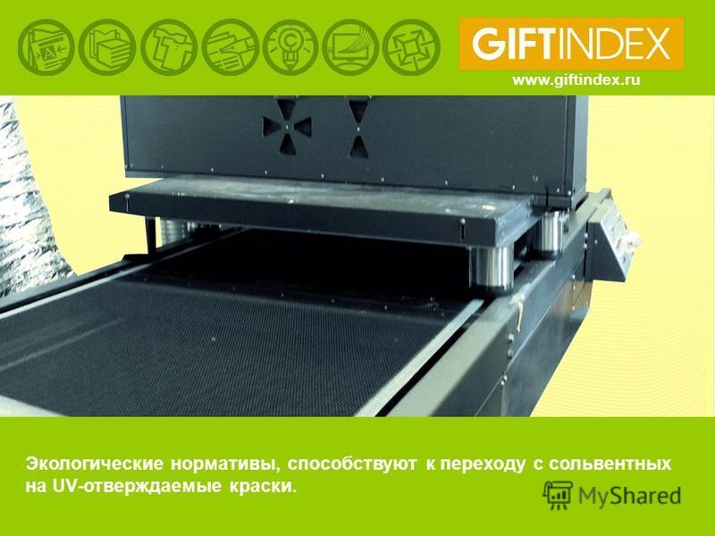 www.giftindex.ru Экологические нормативы, способствуют к переходу с сольвентных на UV-отверждаемые краски.