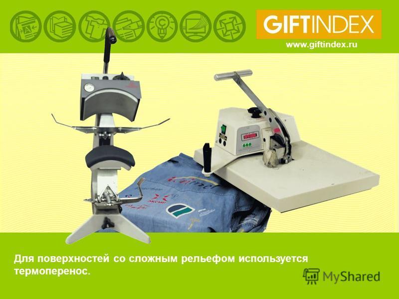 www.giftindex.ru Для поверхностей со сложным рельефом используется термоперенос.