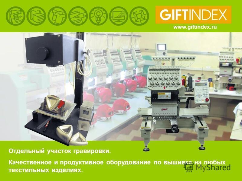 Отдельный участок гравировки. Качественное и продуктивное оборудование по вышивке на любых текстильных изделиях. www.giftindex.ru