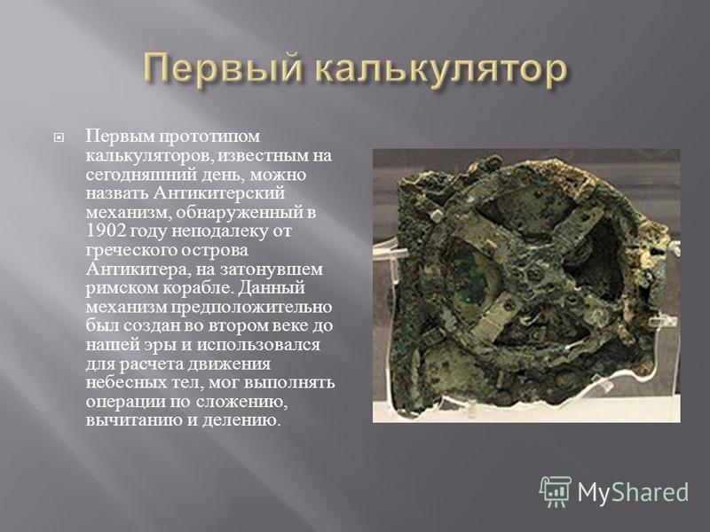 Первым прототипом калькуляторов, известным на сегодняшний день, можно назвать Антикитерский механизм, обнаруженный в 1902 году неподалеку от греческого острова Антикитера, на затонувшем римском корабле. Данный механизм предположительно был создан во