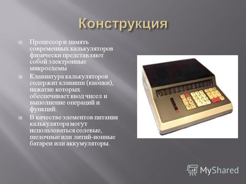 Процессор и память современных калькуляторов физически представляют собой электронные микросхемы Клавиатура калькуляторов содержит клавиши ( кнопки ), нажатие которых обеспечивает ввод чисел и выполнение операций и функций. В качестве элементов питан