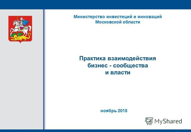 Практика взаимодействия бизнес - сообщества и власти Министерство инвестиций и инноваций Московской области ноябрь 2015