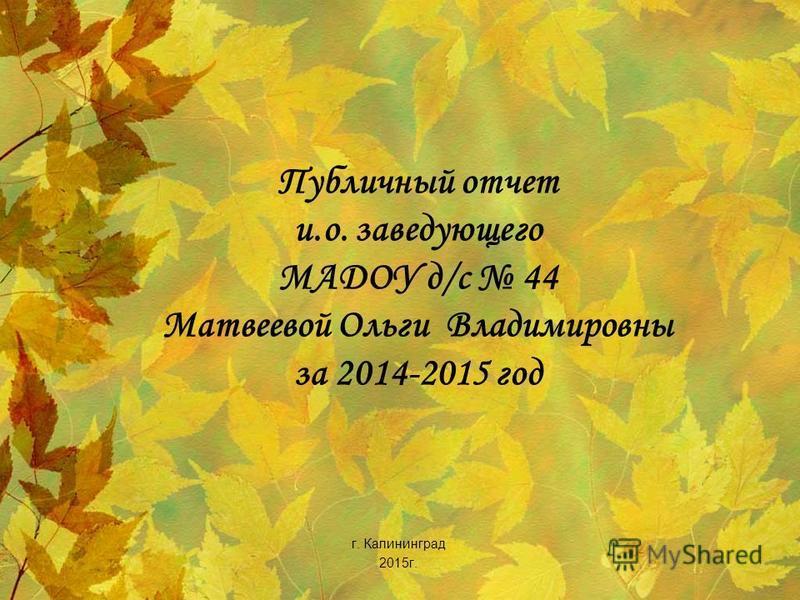 Публичный отчет и.о. заведующего МАДОУ д/с 44 Матвеевой Ольги Владимировны за 2014-2015 год г. Калининград 2015 г.