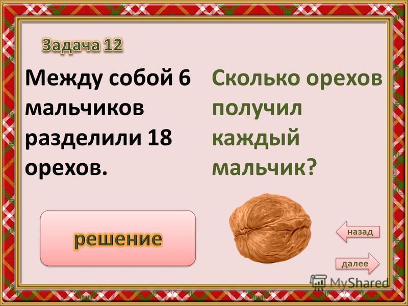 Сколько орехов получил каждый мальчик? Между собой 6 мальчиков разделили 18 орехов. далее назад