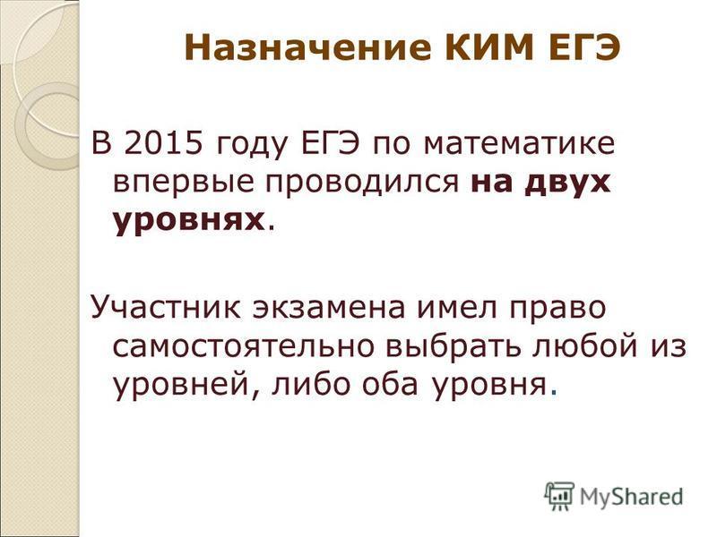 Назначение КИМ ЕГЭ В 2015 году ЕГЭ по математике впервые проводился на двух уровнях. Участник экзамена имел право самостоятельно выбрать любой из уровней, либо оба уровня.