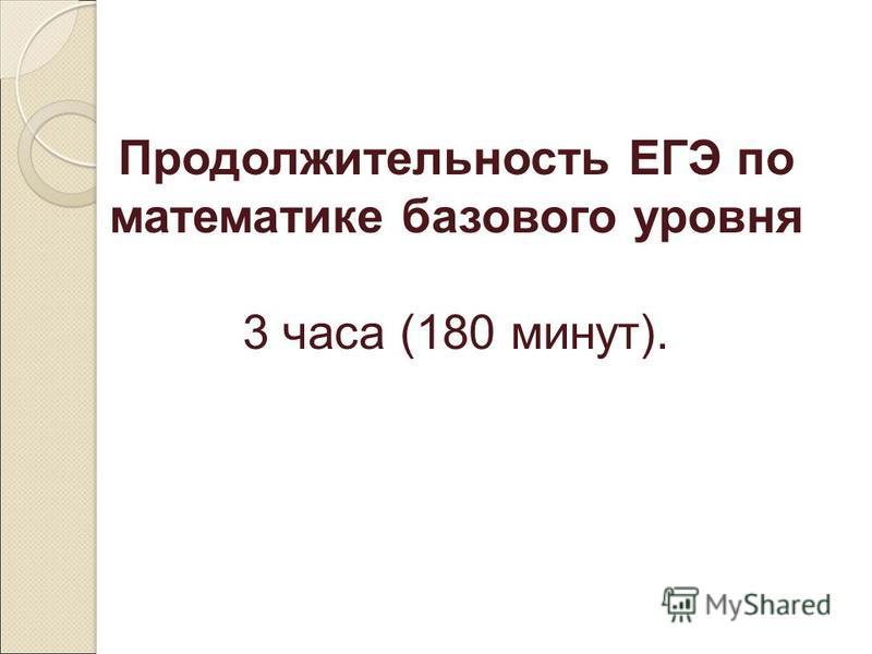 Продолжительность ЕГЭ по математике базового уровня 3 часа (180 минут).