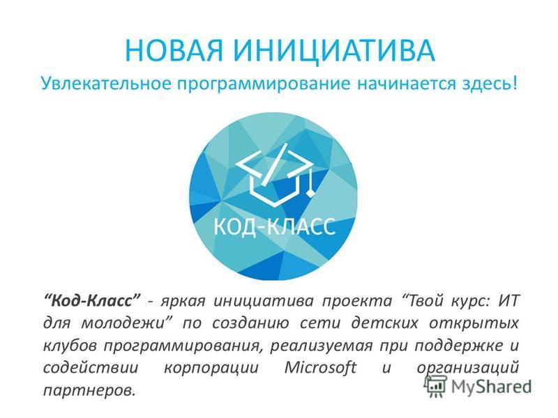 НОВАЯ ИНИЦИАТИВА Увлекательное программирование начинается здесь! Код-Класс - яркая инициатива проекта Твой курс: ИТ для молодежи по созданию сети детских открытых клубов программирования, реализуемая при поддержке и содействии корпорации Microsoft и