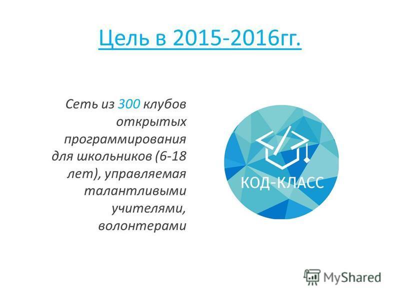 Цель в 2015-2016 гг. Сеть из 300 клубов открытых программирования для школьников (6-18 лет), управляемая талантливыми учителями, волонтерами