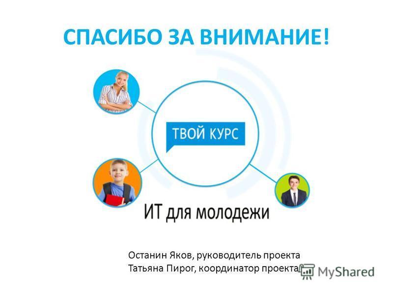 СПАСИБО ЗА ВНИМАНИЕ! Останин Яков, руководитель проекта Татьяна Пирог, координатор проекта