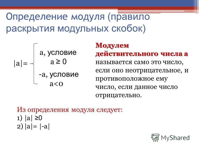 Определение модуля (правило раскрытия модульных скобок) |a|=|a|= a, условие a 0 -a, условие a<0 Модулем действительного числа а Модулем действительного числа а называется само это число, если оно неотрицательное, и противоположное ему число, если дан