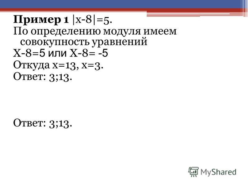 Пример 1 |х-8|=5. По определению модуля имеем совокупность уравнений Х-8= 5 или Х-8= -5 Откуда х=13, х=3. Ответ: 3;13.