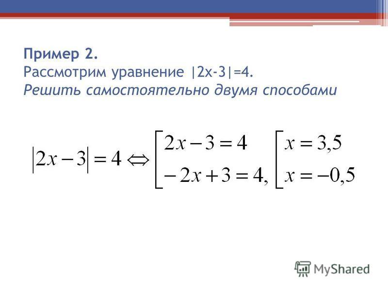 Пример 2. Рассмотрим уравнение |2 х-3|=4. Решить самостоятельно двумя способами